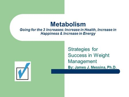 Metabolism Going for the 3 Increases: Increase in Health, Increase in Happiness & Increase in Energy Strategies for Success in Weight Management By: James.
