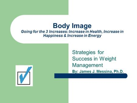 Body Image Going for the 3 Increases: Increase in Health, Increase in Happiness & Increase in Energy Strategies for Success in Weight Management By: James.