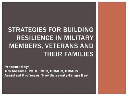 Presented by: Jim Messina, Ph.D., NCC, CCMHC, DCMHS Assistant Professor: Troy University-Tampa Bay STRATEGIES FOR BUILDING RESILIENCE IN MILITARY MEMBERS,