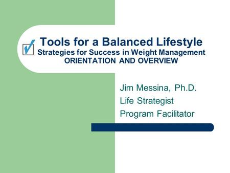 Tools for a Balanced Lifestyle Strategies for Success in Weight Management ORIENTATION AND OVERVIEW Jim Messina, Ph.D. Life Strategist Program Facilitator.