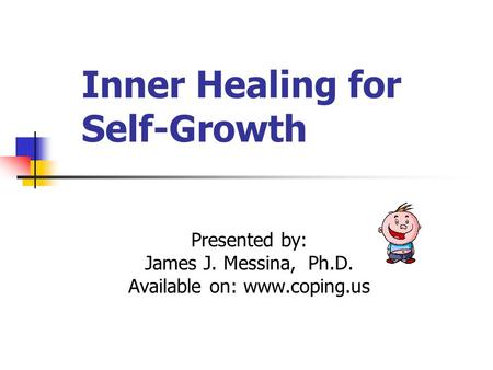 Inner Healing for Self-Growth Presented by: James J. Messina, Ph.D. Available on: www.coping.us.