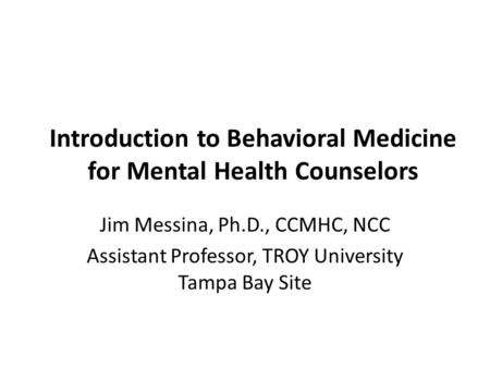 Introduction to Behavioral Medicine for Mental Health Counselors Jim Messina, Ph.D., CCMHC, NCC Assistant Professor, TROY University Tampa Bay Site.