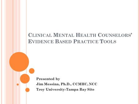 C LINICAL M ENTAL H EALTH C OUNSELORS E VIDENCE B ASED P RACTICE T OOLS Presented by Jim Messina, Ph.D., CCMHC, NCC Troy University-Tampa Bay Site.