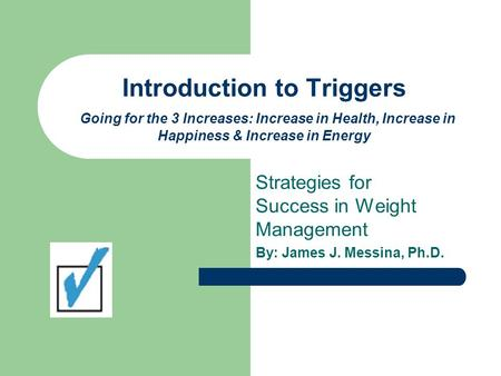 Introduction to Triggers Going for the 3 Increases: Increase in Health, Increase in Happiness & Increase in Energy Strategies for Success in Weight Management.