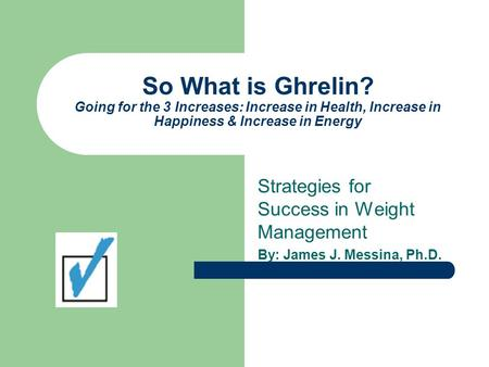 So What is Ghrelin? Going for the 3 Increases: Increase in Health, Increase in Happiness & Increase in Energy Strategies for Success in Weight Management.