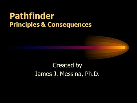 Pathfinder Principles & Consequences Created by James J. Messina, Ph.D.
