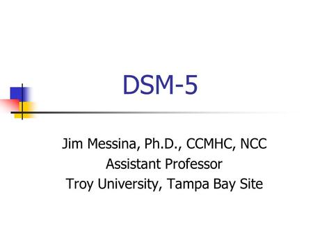 DSM-5 Jim Messina, Ph.D., CCMHC, NCC Assistant Professor Troy University, Tampa Bay Site.