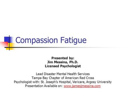 Compassion Fatigue Presented by: Jim Messina, Ph.D. Licensed Psychologist Lead Disaster Mental Health Services Tampa Bay Chapter of American Red Cross.