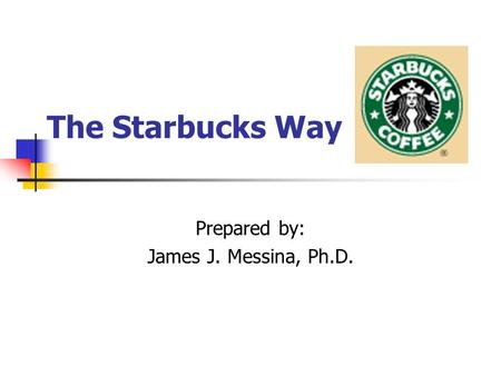 The Starbucks Way Prepared by: James J. Messina, Ph.D.
