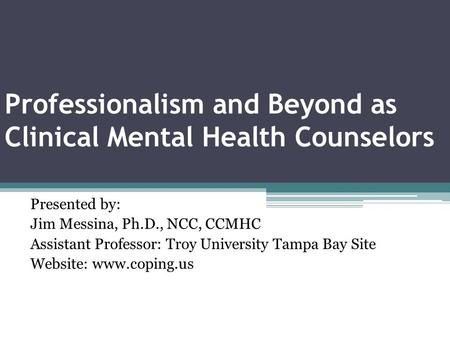 Professionalism and Beyond as Clinical Mental Health Counselors Presented by: Jim Messina, Ph.D., NCC, CCMHC Assistant Professor: Troy University Tampa.