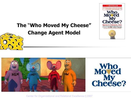Center for Organizational and Relational Excellence ©2007 The Who Moved My Cheese Change Agent Model Prepared by Jim Messina, Ph.D.