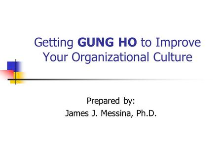 Getting GUNG HO to Improve Your Organizational Culture Prepared by: James J. Messina, Ph.D.