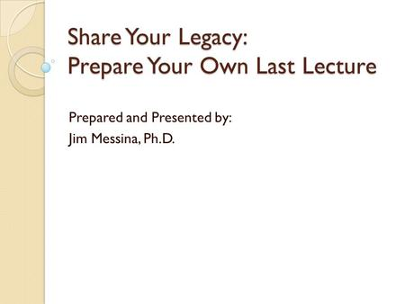 Share Your Legacy: Prepare Your Own Last Lecture