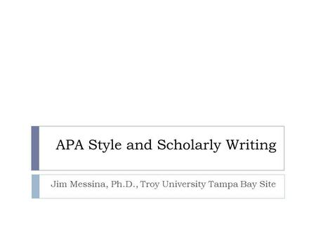 APA Style and Scholarly Writing Jim Messina, Ph.D., Troy University Tampa Bay Site.