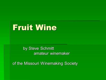 Fruit Wine by Steve Schmitt amateur winemaker of the Missouri Winemaking Society.