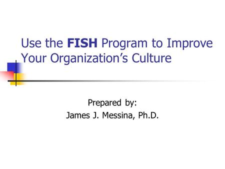 Use the FISH Program to Improve Your Organizations Culture Prepared by: James J. Messina, Ph.D.