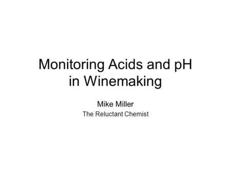 Monitoring Acids and pH in Winemaking Mike Miller The Reluctant Chemist.
