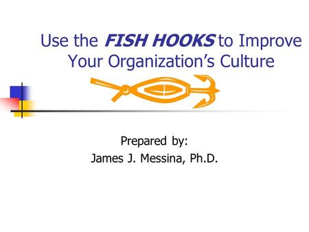 Use the FISH HOOKS to Improve Your Organizations Culture Prepared by: James J. Messina, Ph.D.
