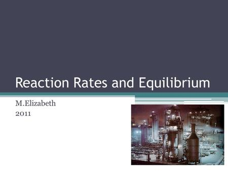 Reaction Rates and Equilibrium M.Elizabeth 2011. Collision Theory Used to Explain Reaction Rates Atoms, ions, and molecules can form a chemical bond when.