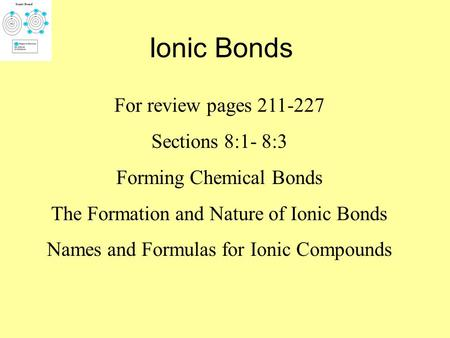 Ionic Bonds For review pages 211-227 Sections 8:1- 8:3 Forming Chemical Bonds The Formation and Nature of Ionic Bonds Names and Formulas for Ionic Compounds.