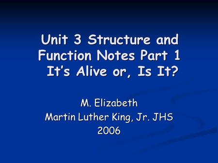 Unit 3 Structure and Function Notes Part 1 Its Alive or, Is It? M. Elizabeth Martin Luther King, Jr. JHS 2006.