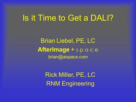 Is it Time to Get a DALI? Brian Liebel, PE, LC AfterImage + s p a c e Rick Miller, PE, LC RNM Engineering.