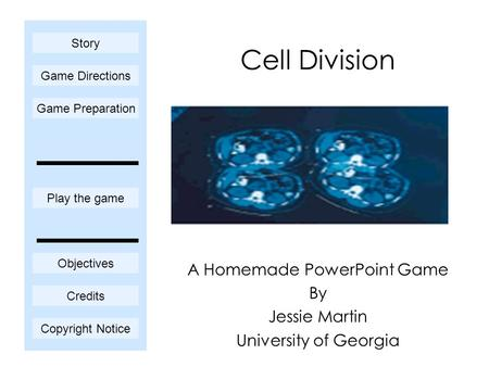 Cell Division A Homemade PowerPoint Game By Jessie Martin University of Georgia Play the game Game Directions Story Credits Copyright Notice Game Preparation.
