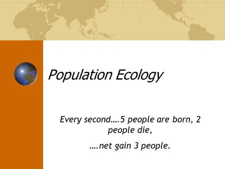 Every second….5 people are born, 2 people die, ….net gain 3 people.