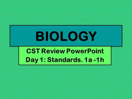 BIOLOGY CST Review PowerPoint Day 1: Standards. 1a -1h.
