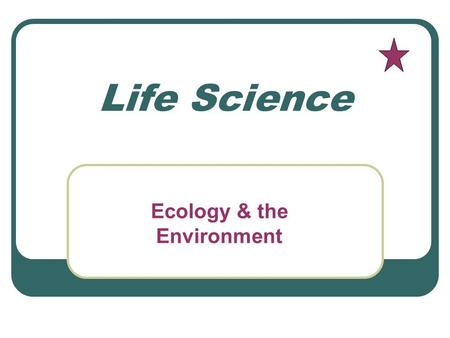 Life Science Ecology & the Environment. Ecology Study of the interactions that take place among organisms and their environment.