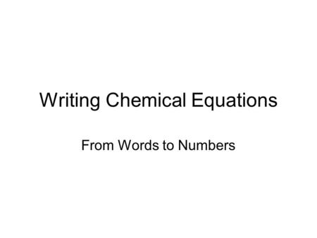 Writing Chemical Equations From Words to Numbers.