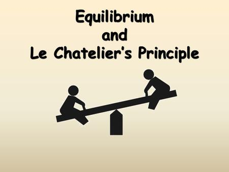 Equilibrium and Le Chateliers Principle. CA Standards Students know how to use LeChateliers principle to predict the effect of changes in concentration,