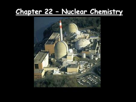 Chapter 22 – Nuclear Chemistry. Nuclear Symbols Element symbol Mass number (p + + n o ) Atomic number (number of p + )