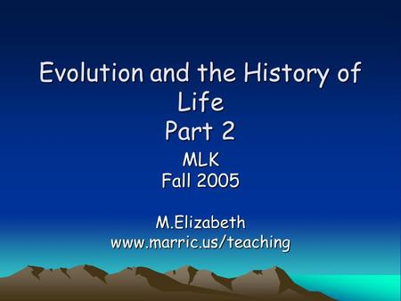 Evolution and the History of Life Part 2 MLK Fall 2005 M.Elizabethwww.marric.us/teaching.