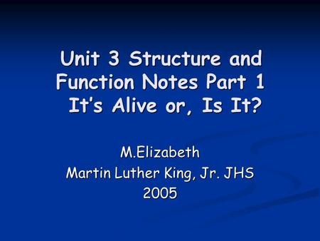 Unit 3 Structure and Function Notes Part 1 Its Alive or, Is It? M.Elizabeth Martin Luther King, Jr. JHS 2005.