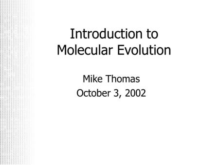Introduction to Molecular Evolution Mike Thomas October 3, 2002.