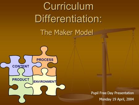Curriculum Differentiation: The Maker Model CONTENT PROCESS PRODUCT ENVIRONMENT Pupil Free Day Presentation Monday 19 April, 2004.