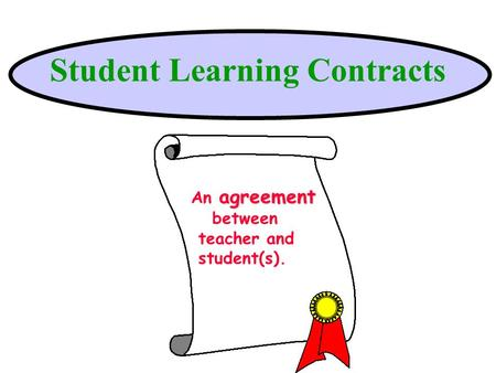 Student Learning Contracts agreement An agreement between teacher and student(s).