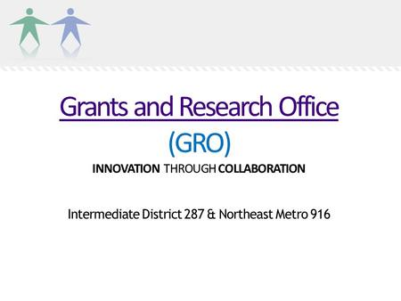 Grants and Research Office Grants and Research Office (GRO) INNOVATION THROUGH COLLABORATION Intermediate District 287 & Northeast Metro 916.