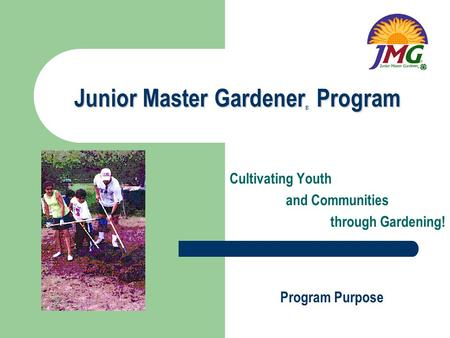 Junior Master Gardener Program Cultivating Youth and Communities through Gardening! Program Purpose ®