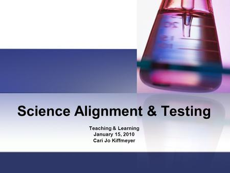 Science Alignment & Testing Teaching & Learning January 15, 2010 Cari Jo Kiffmeyer.