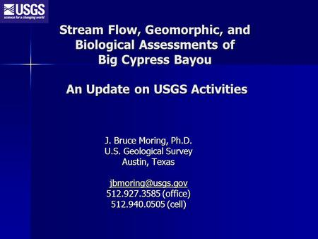 Stream Flow, Geomorphic, and Biological Assessments of Big Cypress Bayou An Update on USGS Activities J. Bruce Moring, Ph.D. U.S. Geological Survey Austin,