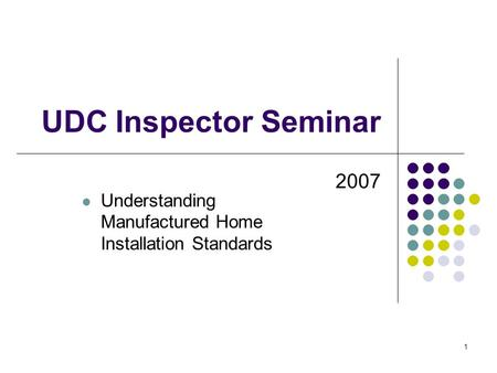 1 UDC Inspector Seminar 2007 Understanding Manufactured Home Installation Standards.