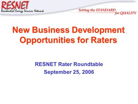 RESNET New Business Development Opportunities for Raters RESNET Rater Roundtable September 25, 2006.