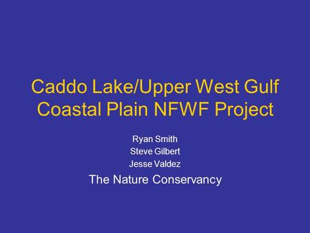 Caddo Lake/Upper West Gulf Coastal Plain NFWF Project Ryan Smith Steve Gilbert Jesse Valdez The Nature Conservancy.