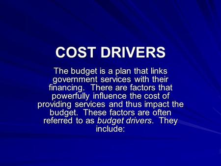COST DRIVERS The budget is a plan that links government services with their financing. There are factors that powerfully influence the cost of providing.