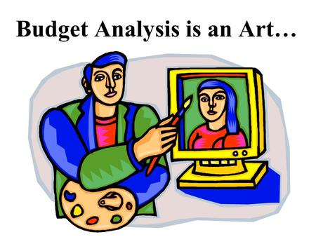 Budget Analysis is an Art…. Not a Science Budget analysis does not lend itself to a cookbook approach that is, a sequence of sharply defined steps.