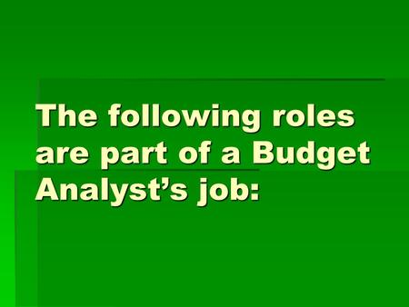The following roles are part of a Budget Analysts job: