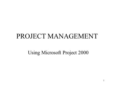 1 PROJECT MANAGEMENT Using Microsoft Project 2000.