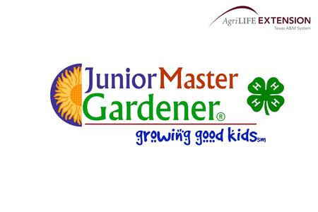 Junior Master Gardener® Program Program Purpose: Develop leadership skills Identify community needs/volunteer opportunities Peer and cross generation.